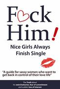 "F*CK Him! - Nice Girls Always Finish Single - ""A guide for sassy women who want to get back in control of their love life"""