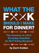 What the F*@# Should I Make for Dinner?: The Answers to Life's Everyday Question