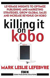 Killing It On Kobo: Leverage Insights to Optimize Publishing and Marketing Strategies, Grow Your Global Sales and Increase Revenue on Kobo